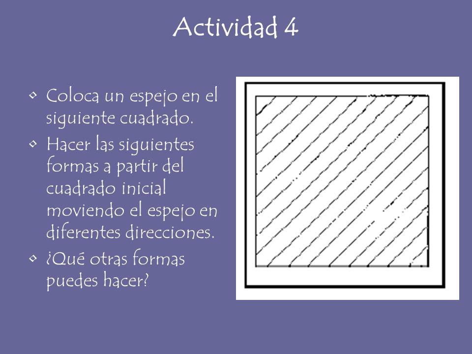 Actividad 4 Coloca un espejo en el siguiente cuadrado. Hacer las siguientes formas a partir del cuadrado inicial moviendo el espejo en diferentes dire