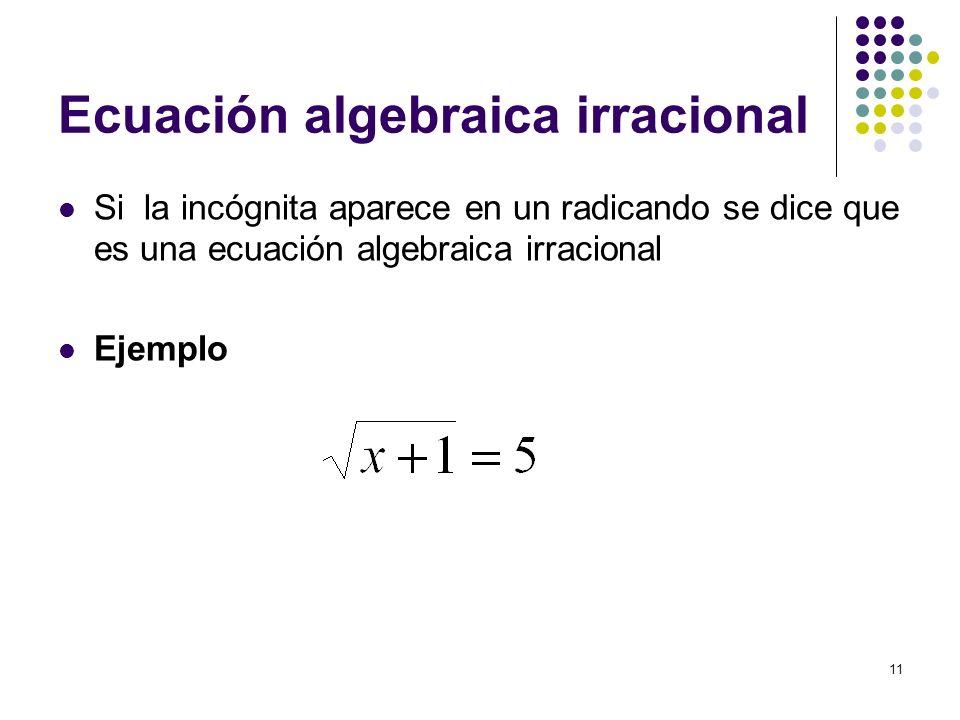 11 Ecuación algebraica irracional Si la incógnita aparece en un radicando se dice que es una ecuación algebraica irracional Ejemplo