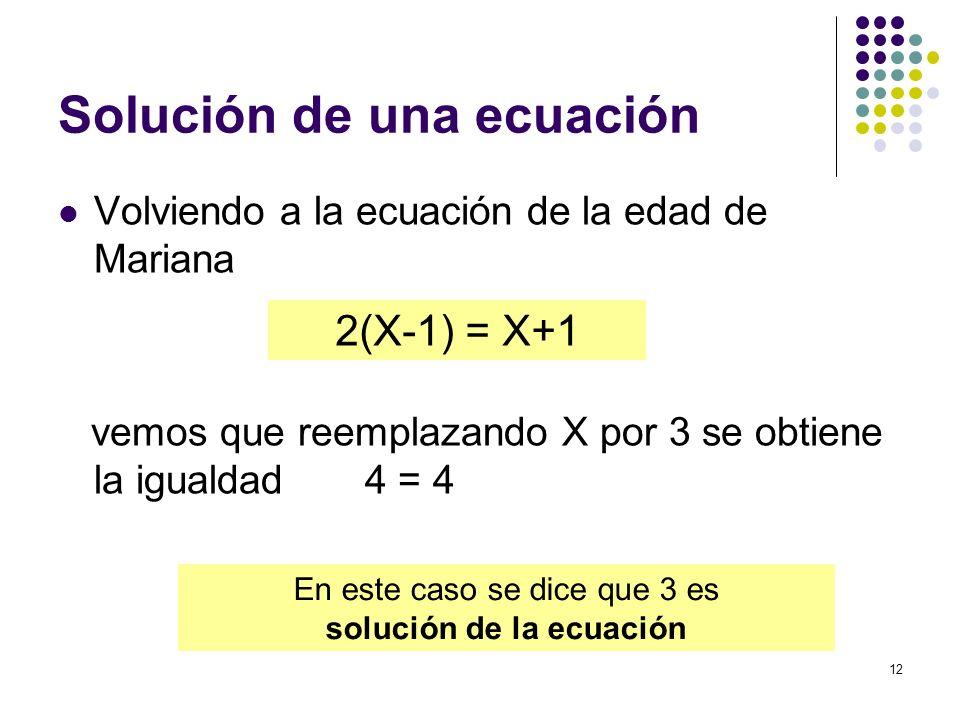 12 Solución de una ecuación Volviendo a la ecuación de la edad de Mariana vemos que reemplazando X por 3 se obtiene la igualdad 4 = 4 2(X-1) = X+1 En