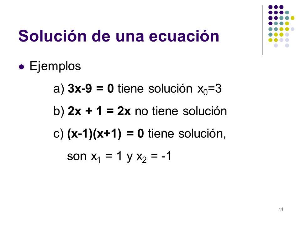 14 Solución de una ecuación Ejemplos a) 3x-9 = 0 tiene solución x 0 =3 b) 2x + 1 = 2x no tiene solución c) (x-1)(x+1) = 0 tiene solución, son x 1 = 1
