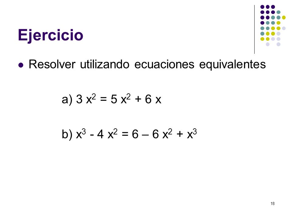 18 Ejercicio Resolver utilizando ecuaciones equivalentes a) 3 x 2 = 5 x 2 + 6 x b) x 3 - 4 x 2 = 6 – 6 x 2 + x 3