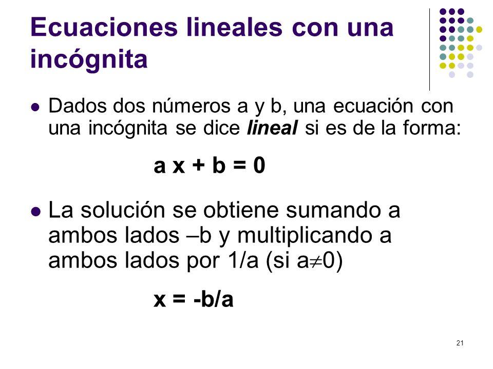 21 Ecuaciones lineales con una incógnita Dados dos números a y b, una ecuación con una incógnita se dice lineal si es de la forma: a x + b = 0 La solu