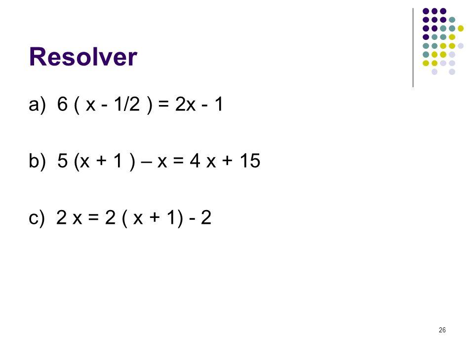 26 Resolver a) 6 ( x - 1/2 ) = 2x - 1 b) 5 (x + 1 ) – x = 4 x + 15 c) 2 x = 2 ( x + 1) - 2