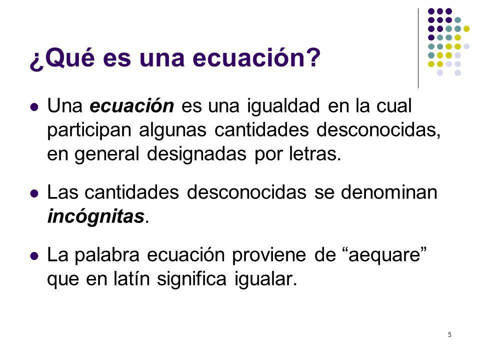 5 ¿Qué es una ecuación? Una ecuación es una igualdad en la cual participan algunas cantidades desconocidas, en general designadas por letras. Las cant