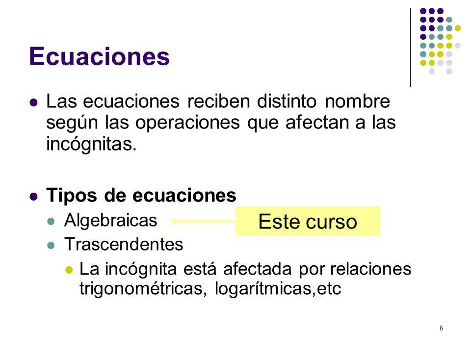 6 Ecuaciones Las ecuaciones reciben distinto nombre según las operaciones que afectan a las incógnitas. Tipos de ecuaciones Algebraicas Trascendentes
