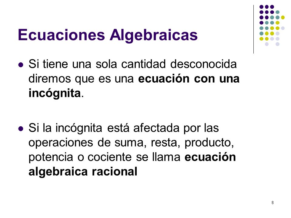 8 Ecuaciones Algebraicas Si tiene una sola cantidad desconocida diremos que es una ecuación con una incógnita. Si la incógnita está afectada por las o