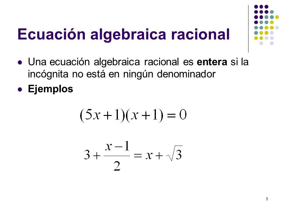 9 Ecuación algebraica racional Una ecuación algebraica racional es entera si la incógnita no está en ningún denominador Ejemplos