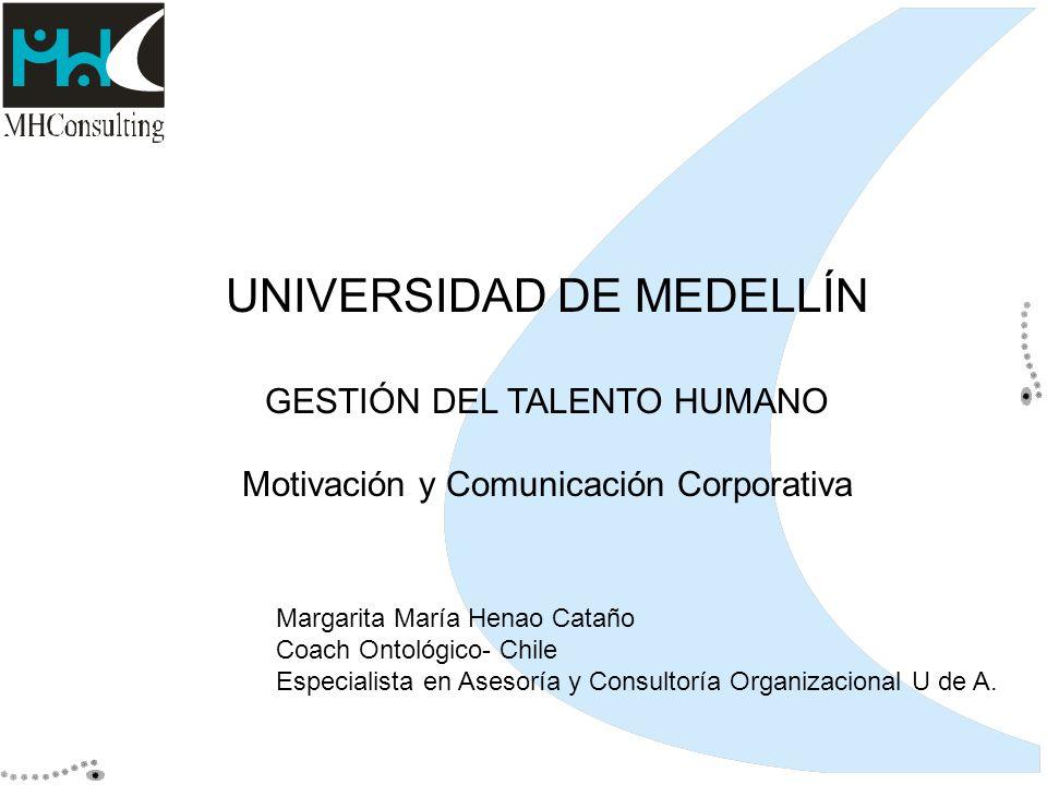 UNIVERSIDAD DE MEDELLÍN GESTIÓN DEL TALENTO HUMANO Motivación y Comunicación Corporativa Margarita María Henao Cataño Coach Ontológico- Chile Especial