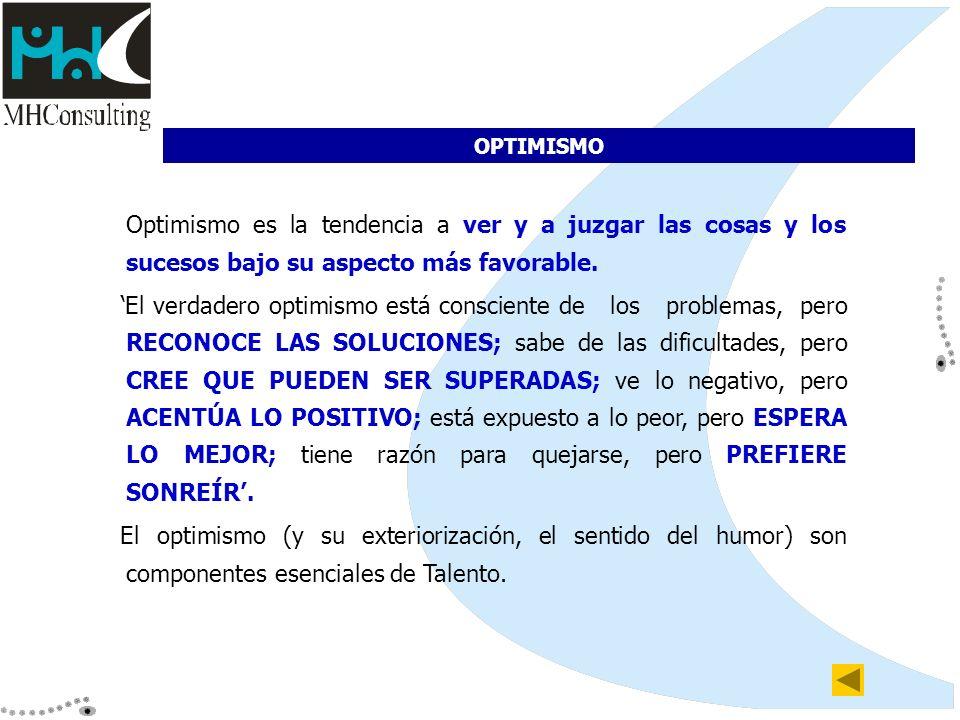 OPTIMISMO Optimismo es la tendencia a ver y a juzgar las cosas y los sucesos bajo su aspecto más favorable. El verdadero optimismo está consciente de