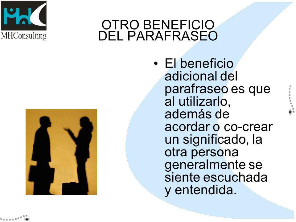 OTRO BENEFICIO DEL PARAFRASEO El beneficio adicional del parafraseo es que al utilizarlo, además de acordar o co-crear un significado, la otra persona