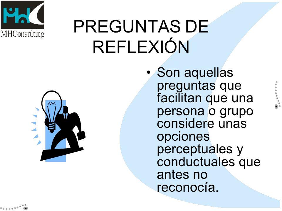 PREGUNTAS DE REFLEXIÓN Son aquellas preguntas que facilitan que una persona o grupo considere unas opciones perceptuales y conductuales que antes no r