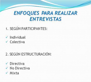ENFOQUES PARA REALIZAR ENTREVISTAS 1. SEGÚN PARTICIPANTES: Individual Colectiva 2. SEGÚN ESTRUCTURACIÓN: Directiva No Directiva Mixta
