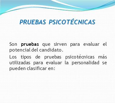 PRUEBAS PSICOTÉCNICAS Son pruebas que sirven para evaluar el potencial del candidato. Los tipos de pruebas psicotécnicas más utilizadas para evaluar l