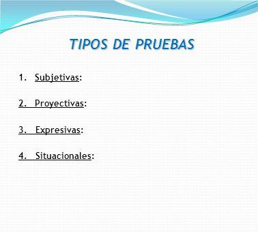 TIPOS DE PRUEBAS 1. Subjetivas: 2. Proyectivas: 3. Expresivas: 4. Situacionales: