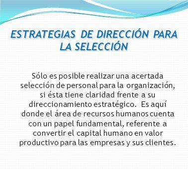ESTRATEGIAS DE DIRECCIÓN PARA LA SELECCIÓN Sólo es posible realizar una acertada selección de personal para la organización, si ésta tiene claridad fr