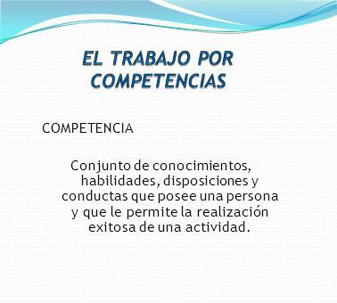 COMPETENCIA Conjunto de conocimientos, habilidades, disposiciones y conductas que posee una persona y que le permite la realización exitosa de una act