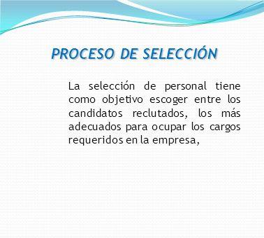 PROCESO DE SELECCIÓN La selección de personal tiene como objetivo escoger entre los candidatos reclutados, los más adecuados para ocupar los cargos re