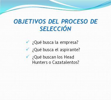 OBJETIVOS DEL PROCESO DE SELECCIÓN ¿Qué busca la empresa? ¿Qué busca el aspirante? ¿Qué buscan los Head Hunters o Cazatalentos?