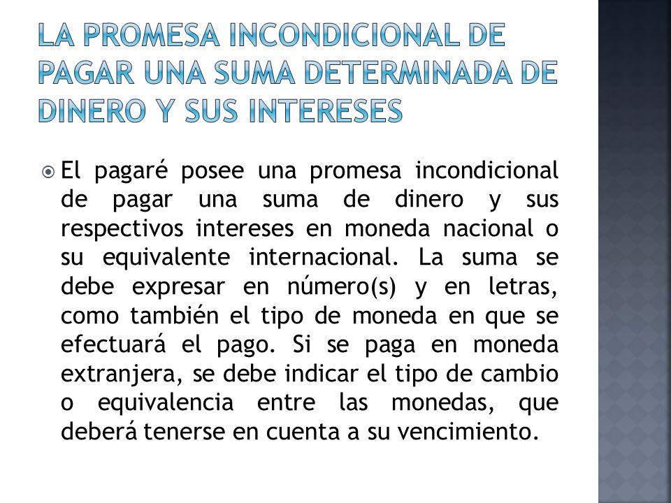 El pagaré posee una promesa incondicional de pagar una suma de dinero y sus respectivos intereses en moneda nacional o su equivalente internacional. L