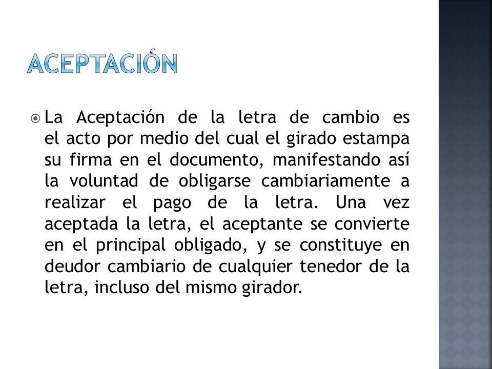 La Aceptación de la letra de cambio es el acto por medio del cual el girado estampa su firma en el documento, manifestando así la voluntad de obligars