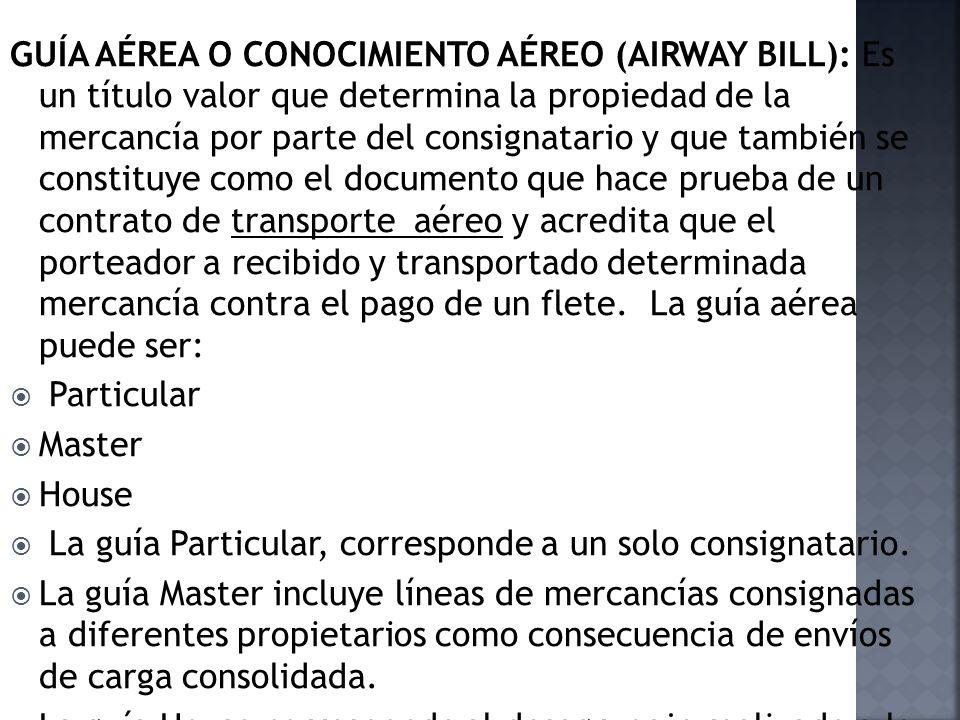 GUÍA AÉREA O CONOCIMIENTO AÉREO (AIRWAY BILL): Es un título valor que determina la propiedad de la mercancía por parte del consignatario y que también