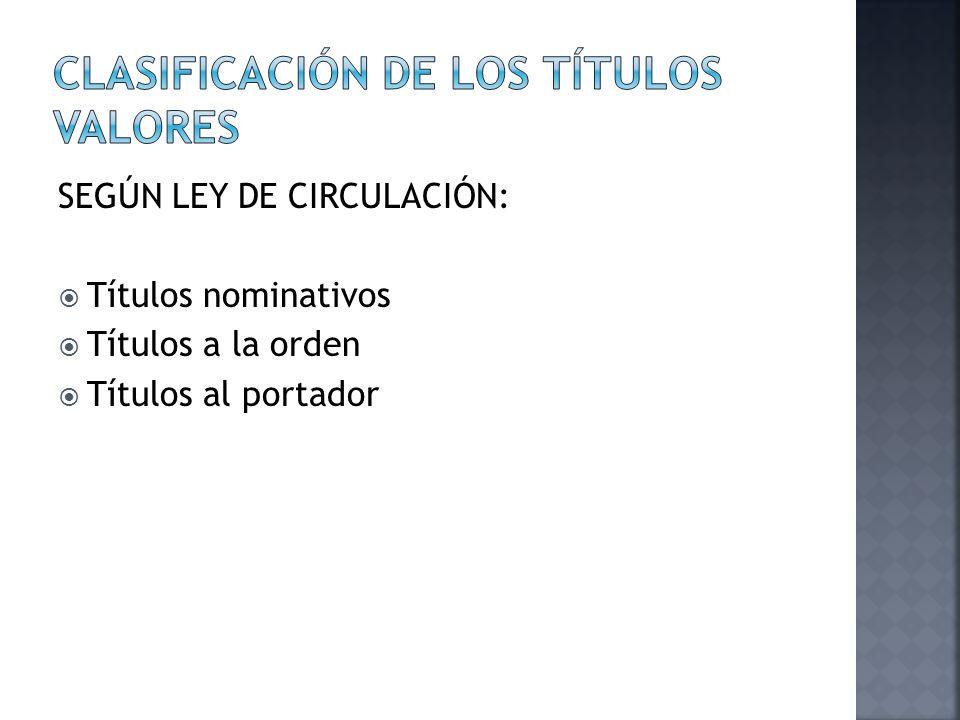 SEGÚN LEY DE CIRCULACIÓN: Títulos nominativos Títulos a la orden Títulos al portador