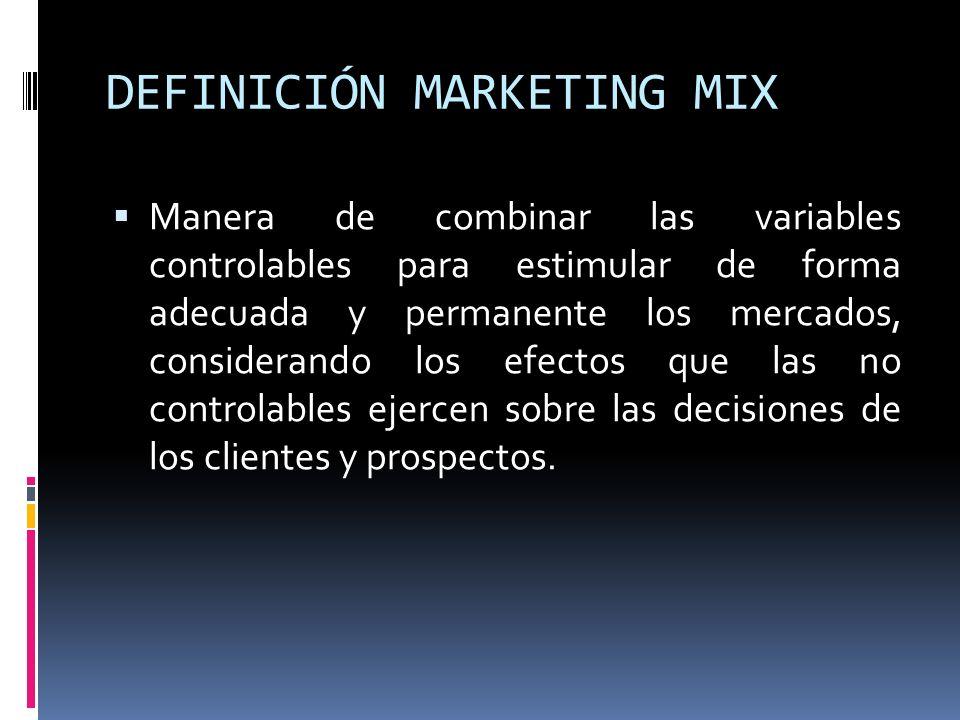 DEFINICIÓN MARKETING MIX Manera de combinar las variables controlables para estimular de forma adecuada y permanente los mercados, considerando los ef