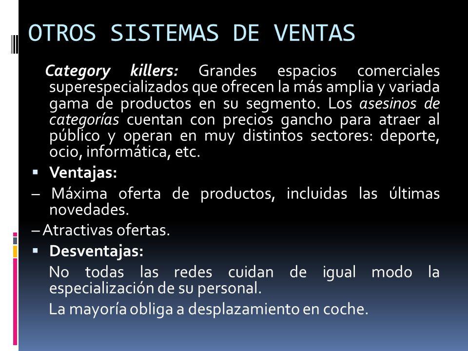 OTROS SISTEMAS DE VENTAS Category killers: Grandes espacios comerciales superespecializados que ofrecen la más amplia y variada gama de productos en s
