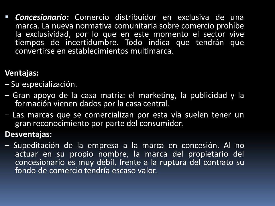 Concesionario: Comercio distribuidor en exclusiva de una marca. La nueva normativa comunitaria sobre comercio prohíbe la exclusividad, por lo que en e