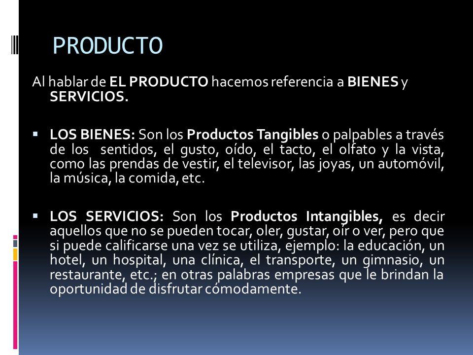 PRODUCTO Al hablar de EL PRODUCTO hacemos referencia a BIENES y SERVICIOS. LOS BIENES: Son los Productos Tangibles o palpables a través de los sentido