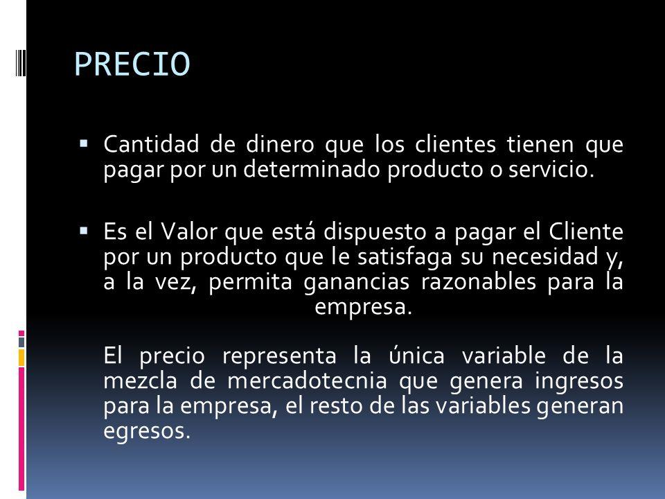 PRECIO Cantidad de dinero que los clientes tienen que pagar por un determinado producto o servicio. Es el Valor que está dispuesto a pagar el Cliente
