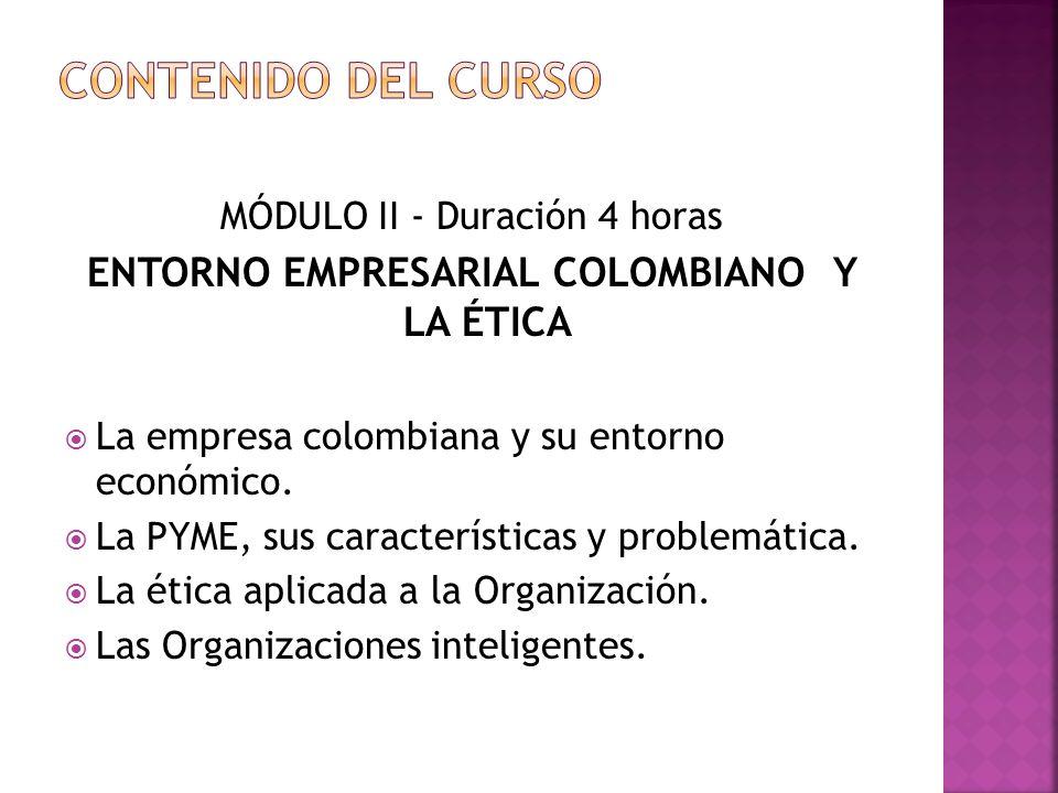 MÓDULO II - Duración 4 horas ENTORNO EMPRESARIAL COLOMBIANO Y LA ÉTICA La empresa colombiana y su entorno económico.