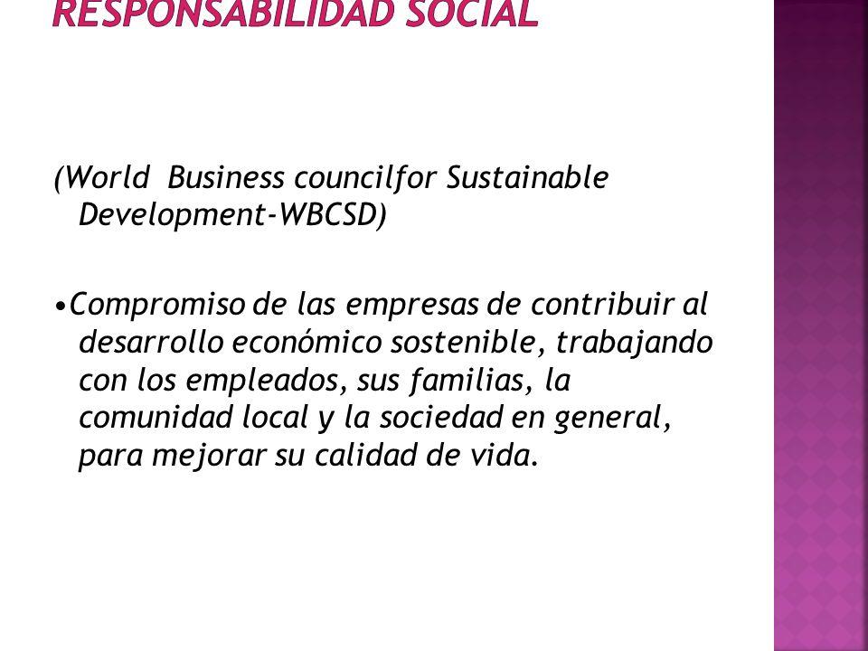 (World Business councilfor Sustainable Development-WBCSD) Compromiso de las empresas de contribuir al desarrollo económico sostenible, trabajando con los empleados, sus familias, la comunidad local y la sociedad en general, para mejorar su calidad de vida.