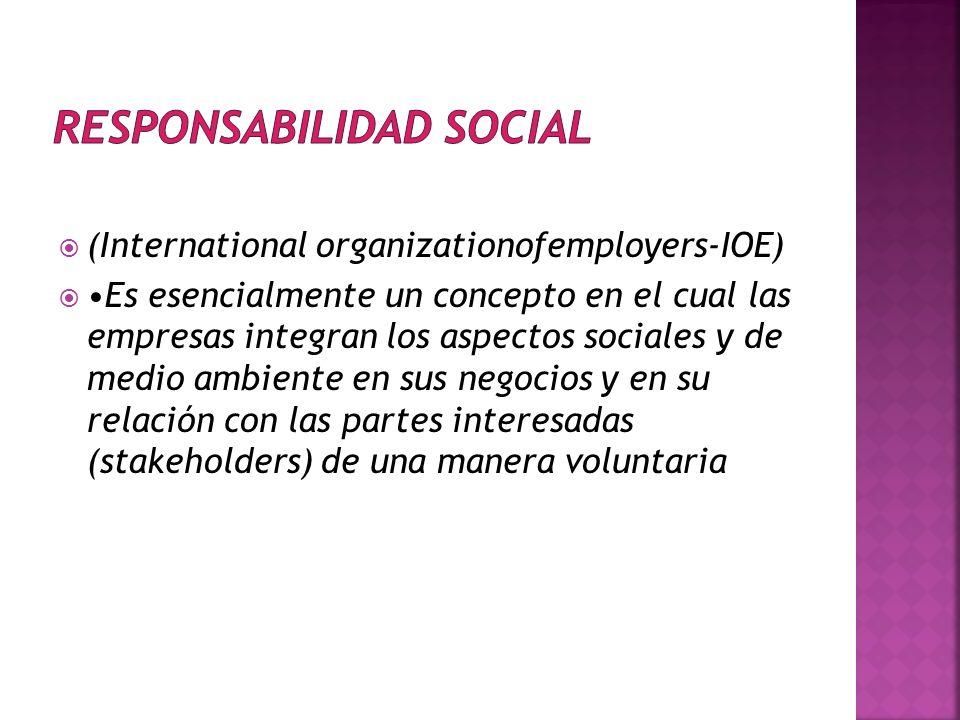 (International organizationofemployers-IOE) Es esencialmente un concepto en el cual las empresas integran los aspectos sociales y de medio ambiente en sus negocios y en su relación con las partes interesadas (stakeholders) de una manera voluntaria