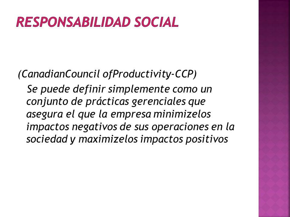 (CanadianCouncil ofProductivity-CCP) Se puede definir simplemente como un conjunto de prácticas gerenciales que asegura el que la empresa minimizelos impactos negativos de sus operaciones en la sociedad y maximizelos impactos positivos