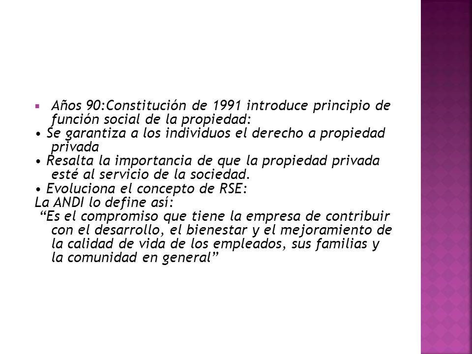 Años 90:Constitución de 1991 introduce principio de función social de la propiedad: Se garantiza a los individuos el derecho a propiedad privada Resalta la importancia de que la propiedad privada esté al servicio de la sociedad.