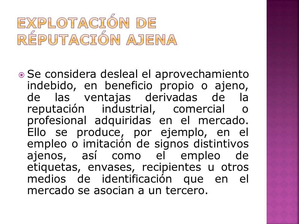 Se considera desleal el aprovechamiento indebido, en beneficio propio o ajeno, de las ventajas derivadas de la reputación industrial, comercial o profesional adquiridas en el mercado.