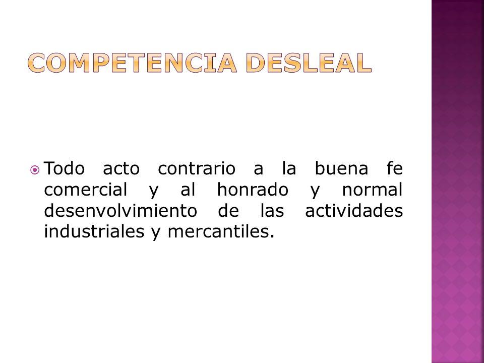 Todo acto contrario a la buena fe comercial y al honrado y normal desenvolvimiento de las actividades industriales y mercantiles.