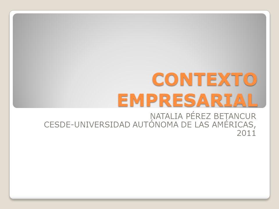 CONTEXTO EMPRESARIAL NATALIA PÉREZ BETANCUR CESDE-UNIVERSIDAD AUTÓNOMA DE LAS AMÉRICAS, 2011