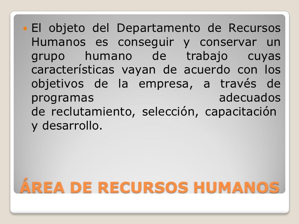 ÁREA DE RECURSOS HUMANOS El objeto del Departamento de Recursos Humanos es conseguir y conservar un grupo humano de trabajo cuyas características vayan de acuerdo con los objetivos de la empresa, a través de programas adecuados de reclutamiento, selección, capacitación y desarrollo.