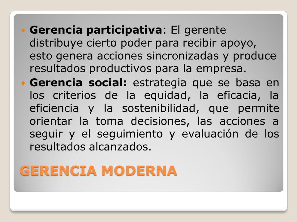 GERENCIA MODERNA Gerencia participativa: El gerente distribuye cierto poder para recibir apoyo, esto genera acciones sincronizadas y produce resultados productivos para la empresa.