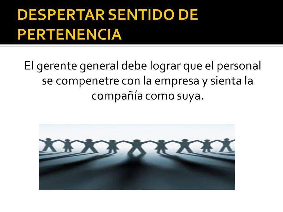 El gerente general debe lograr que el personal se compenetre con la empresa y sienta la compañía como suya.