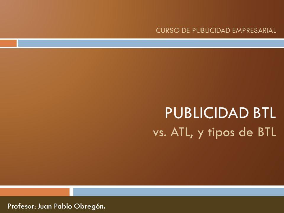 PUBLICIDAD BTL vs. ATL, y tipos de BTL CURSO DE PUBLICIDAD EMPRESARIAL Profesor: Juan Pablo Obregón.