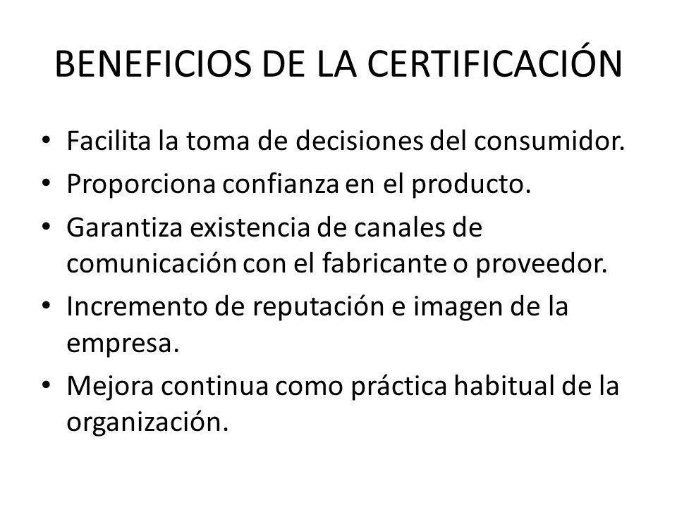 BENEFICIOS DE LA CERTIFICACIÓN Facilita la toma de decisiones del consumidor. Proporciona confianza en el producto. Garantiza existencia de canales de