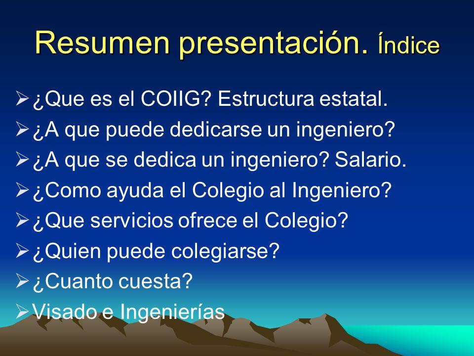 Resumen presentación. Índice ¿Que es el COIIG? Estructura estatal. ¿A que puede dedicarse un ingeniero? ¿A que se dedica un ingeniero? Salario. ¿Como