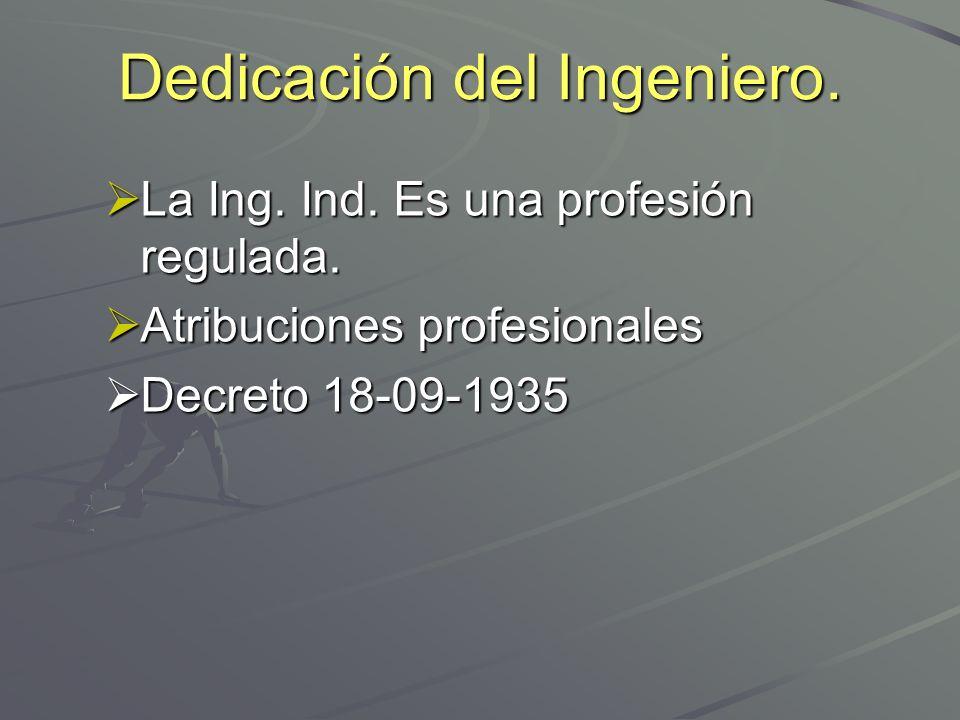 Dedicación del Ingeniero. La Ing. Ind. Es una profesión regulada. La Ing. Ind. Es una profesión regulada. Atribuciones profesionales Atribuciones prof