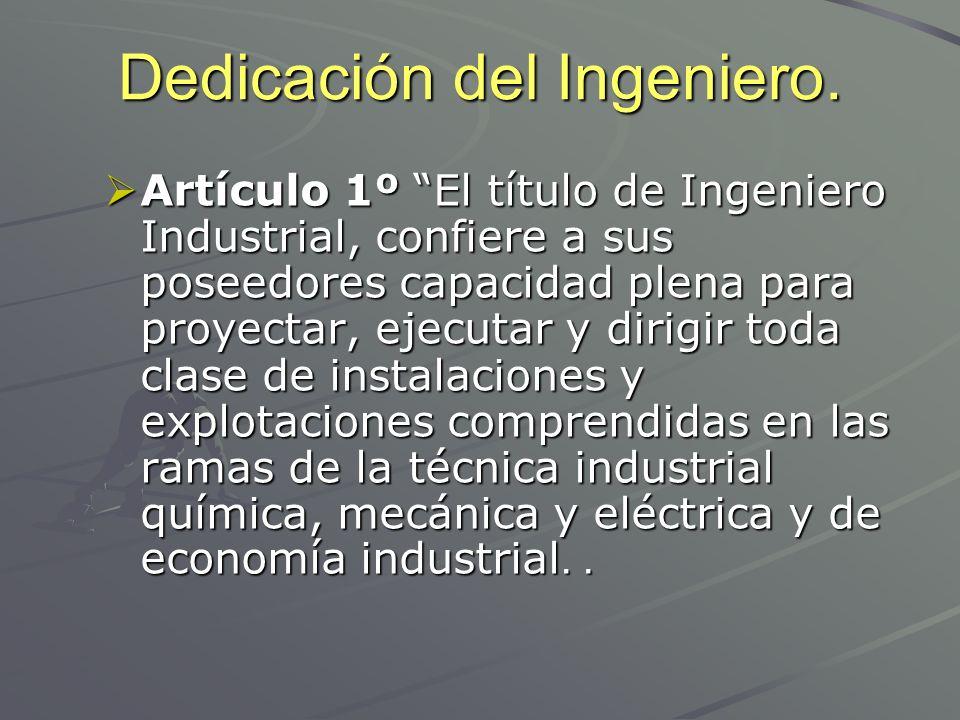 Dedicación del Ingeniero. Artículo 1º El título de Ingeniero Industrial, confiere a sus poseedores capacidad plena para proyectar, ejecutar y dirigir