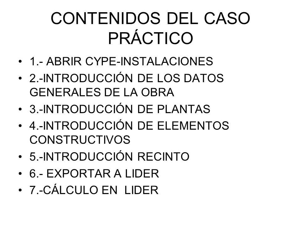 CONTENIDOS DEL CASO PRÁCTICO 1.- ABRIR CYPE-INSTALACIONES 2.-INTRODUCCIÓN DE LOS DATOS GENERALES DE LA OBRA 3.-INTRODUCCIÓN DE PLANTAS 4.-INTRODUCCIÓN DE ELEMENTOS CONSTRUCTIVOS 5.-INTRODUCCIÓN RECINTO 6.- EXPORTAR A LIDER 7.-CÁLCULO EN LIDER