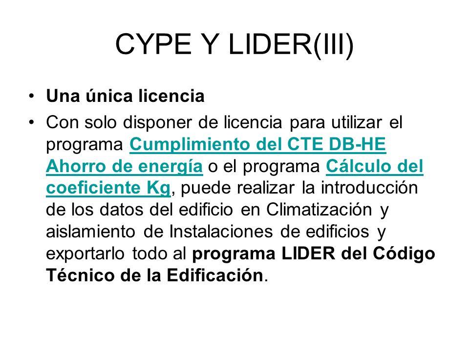 CYPE Y LIDER(III) Una única licencia Con solo disponer de licencia para utilizar el programa Cumplimiento del CTE DB-HE Ahorro de energía o el programa Cálculo del coeficiente Kg, puede realizar la introducción de los datos del edificio en Climatización y aislamiento de Instalaciones de edificios y exportarlo todo al programa LIDER del Código Técnico de la Edificación.Cumplimiento del CTE DB-HE Ahorro de energíaCálculo del coeficiente Kg