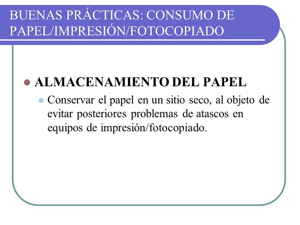 BUENAS PRÁCTICAS: CONSUMO DE PAPEL/IMPRESIÓN/FOTOCOPIADO ALMACENAMIENTO DEL PAPEL Conservar el papel en un sitio seco, al objeto de evitar posteriores
